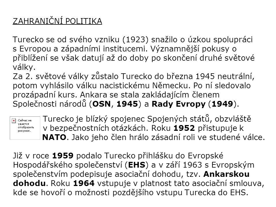 ZAHRANIČNÍ POLITIKA Turecko se od svého vzniku (1923) snažilo o úzkou spolupráci s Evropou a západními institucemi. Významnější pokusy o přiblížení se však datují až do doby po skončení druhé světové války. Za 2. světové války zůstalo Turecko do března 1945 neutrální, potom vyhlásilo válku nacistickému Německu. Po ní sledovalo prozápadní kurs. Ankara se stala zakládajícím členem Společnosti národů (OSN, 1945) a Rady Evropy (1949).