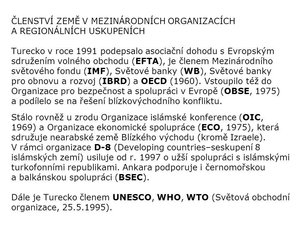 ČLENSTVÍ ZEMĚ V MEZINÁRODNÍCH ORGANIZACÍCH A REGIONÁLNÍCH USKUPENÍCH Turecko v roce 1991 podepsalo asociační dohodu s Evropským sdružením volného obchodu (EFTA), je členem Mezinárodního světového fondu (IMF), Světové banky (WB), Světové banky pro obnovu a rozvoj (IBRD) a OECD (1960). Vstoupilo též do Organizace pro bezpečnost a spolupráci v Evropě (OBSE, 1975) a podílelo se na řešení blízkovýchodního konfliktu.