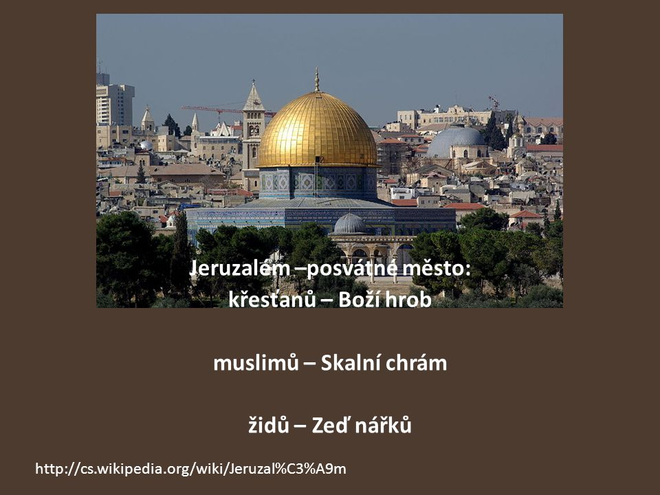 Jeruzalém –posvátné město: křesťanů – Boží hrob muslimů – Skalní chrám židů – Zeď nářků