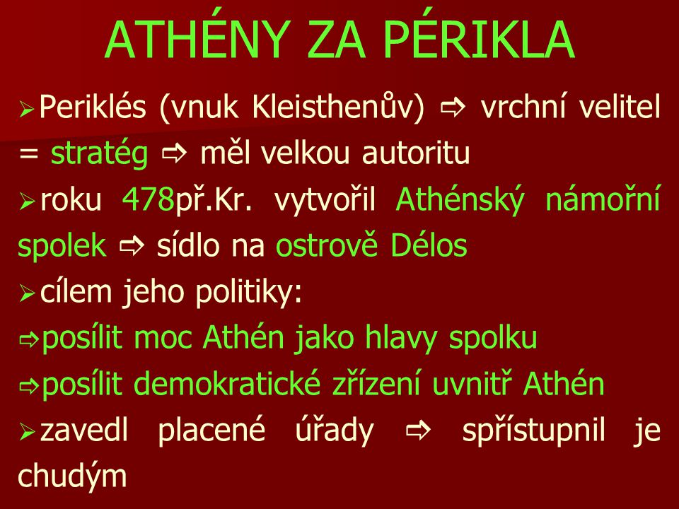 ATHÉNY ZA PÉRIKLA Periklés (vnuk Kleisthenův)  vrchní velitel = stratég  měl velkou autoritu.
