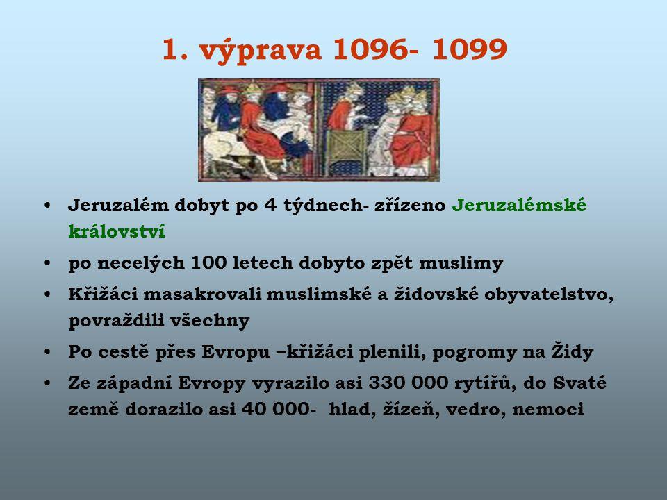 1. výprava 1096- 1099 Jeruzalém dobyt po 4 týdnech- zřízeno Jeruzalémské království. po necelých 100 letech dobyto zpět muslimy.