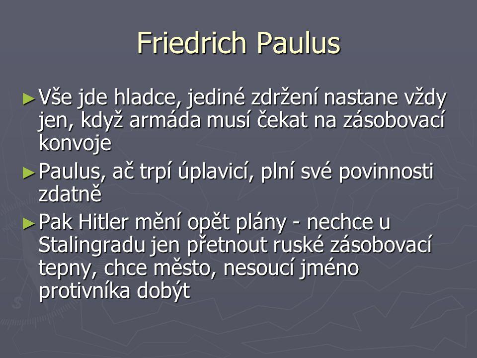 Friedrich Paulus Vše jde hladce, jediné zdržení nastane vždy jen, když armáda musí čekat na zásobovací konvoje.