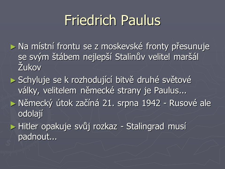 Friedrich Paulus Na místní frontu se z moskevské fronty přesunuje se svým štábem nejlepší Stalinův velitel maršál Žukov.