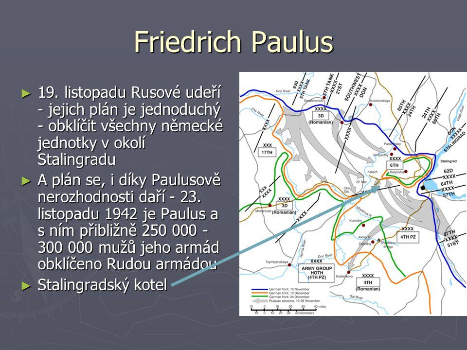 Friedrich Paulus 19. listopadu Rusové udeří - jejich plán je jednoduchý - obklíčit všechny německé jednotky v okolí Stalingradu.