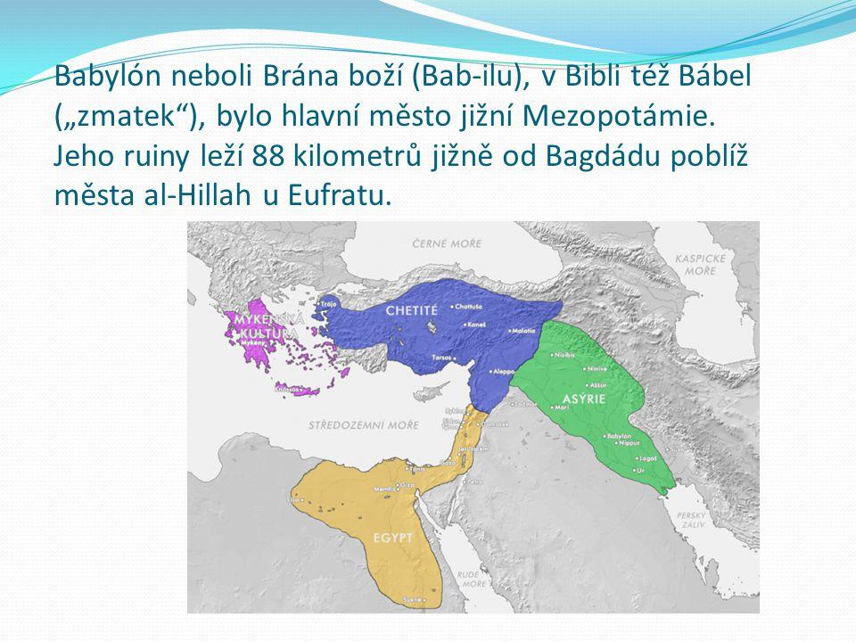 """Babylón neboli Brána boží (Bab-ilu), v Bibli též Bábel (""""zmatek ), bylo hlavní město jižní Mezopotámie."""