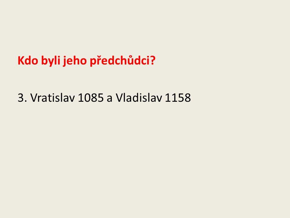 Kdo byli jeho předchůdci 3. Vratislav 1085 a Vladislav 1158