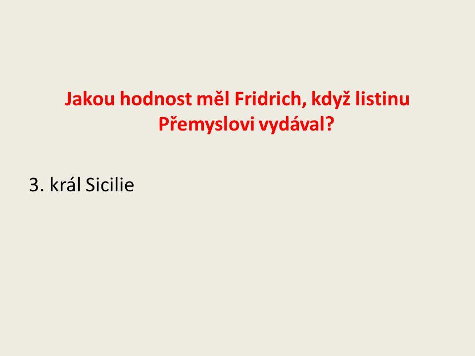 Jakou hodnost měl Fridrich, když listinu Přemyslovi vydával. 3