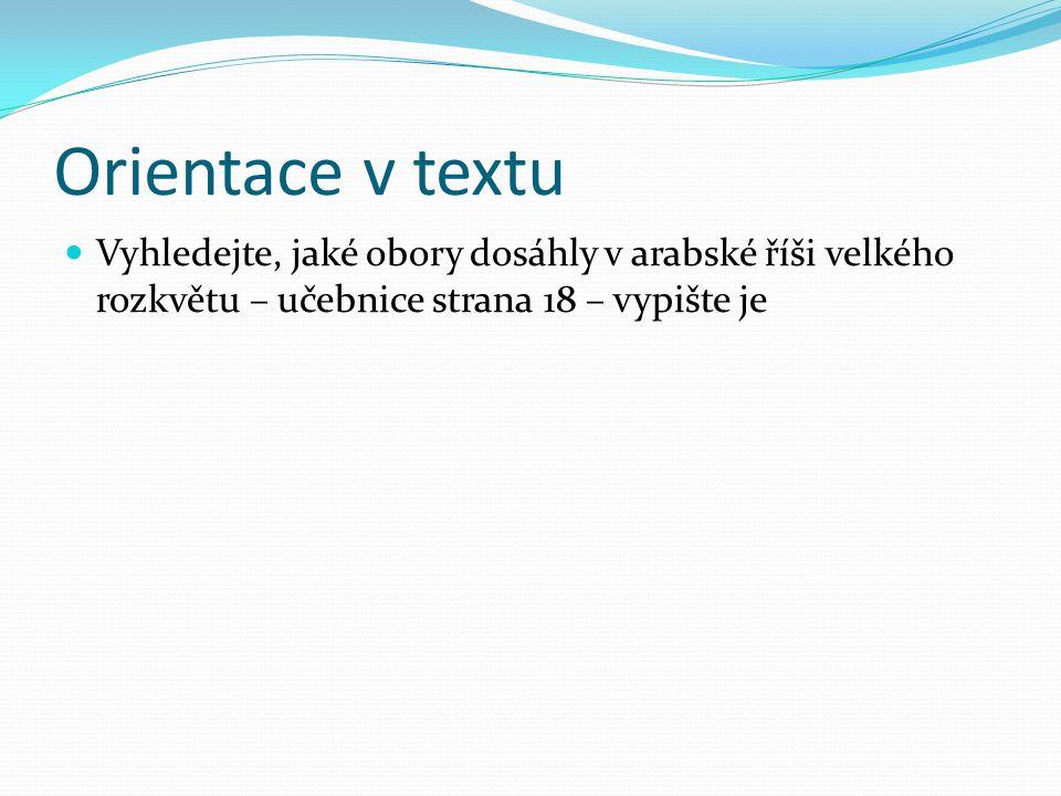 Orientace v textu Vyhledejte, jaké obory dosáhly v arabské říši velkého rozkvětu – učebnice strana 18 – vypište je.