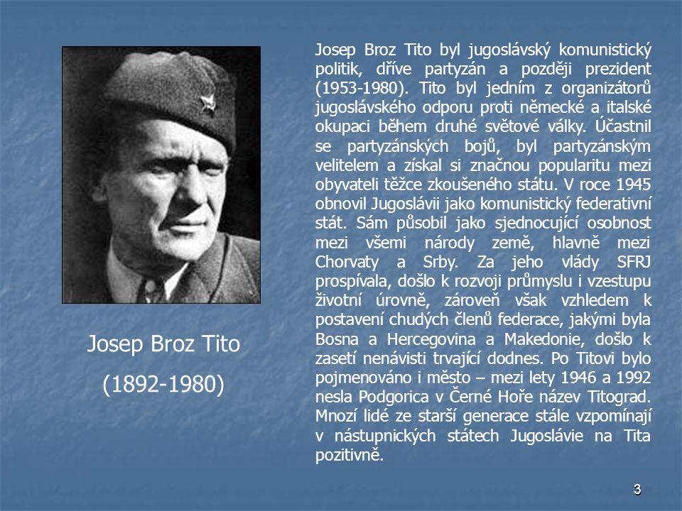 Josep Broz Tito byl jugoslávský komunistický politik, dříve partyzán a později prezident (1953-1980). Tito byl jedním z organizátorů jugoslávského odporu proti německé a italské okupaci během druhé světové války. Účastnil se partyzánských bojů, byl partyzánským velitelem a získal si značnou popularitu mezi obyvateli těžce zkoušeného státu. V roce 1945 obnovil Jugoslávii jako komunistický federativní stát. Sám působil jako sjednocující osobnost mezi všemi národy země, hlavně mezi Chorvaty a Srby. Za jeho vlády SFRJ prospívala, došlo k rozvoji průmyslu i vzestupu životní úrovně, zároveň však vzhledem k postavení chudých členů federace, jakými byla Bosna a Hercegovina a Makedonie, došlo k zasetí nenávisti trvající dodnes. Po Titovi bylo pojmenováno i město – mezi lety 1946 a 1992 nesla Podgorica v Černé Hoře název Titograd. Mnozí lidé ze starší generace stále vzpomínají v nástupnických státech Jugoslávie na Tita pozitivně.