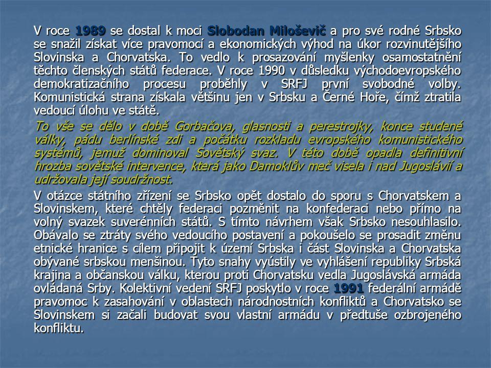 V roce 1989 se dostal k moci Slobodan Miloševič a pro své rodné Srbsko se snažil získat více pravomocí a ekonomických výhod na úkor rozvinutějšího Slovinska a Chorvatska. To vedlo k prosazování myšlenky osamostatnění těchto členských států federace. V roce 1990 v důsledku východoevropského demokratizačního procesu proběhly v SRFJ první svobodné volby. Komunistická strana získala většinu jen v Srbsku a Černé Hoře, čímž ztratila vedoucí úlohu ve státě.