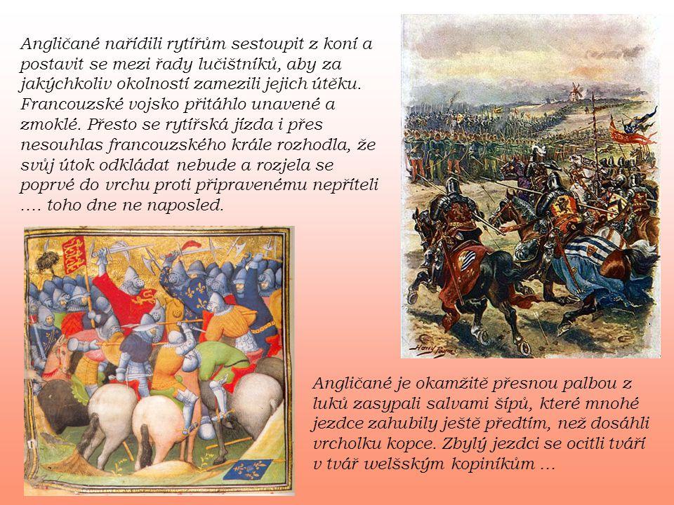 Angličané nařídili rytířům sestoupit z koní a postavit se mezi řady lučištníků, aby za jakýchkoliv okolností zamezili jejich útěku. Francouzské vojsko přitáhlo unavené a zmoklé. Přesto se rytířská jízda i přes nesouhlas francouzského krále rozhodla, že svůj útok odkládat nebude a rozjela se poprvé do vrchu proti připravenému nepříteli …. toho dne ne naposled.