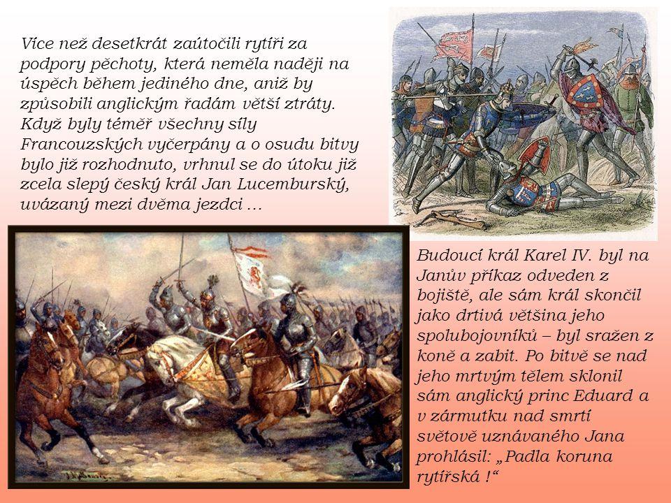 Více než desetkrát zaútočili rytíři za podpory pěchoty, která neměla naději na úspěch během jediného dne, aniž by způsobili anglickým řadám větší ztráty. Když byly téměř všechny síly Francouzských vyčerpány a o osudu bitvy bylo již rozhodnuto, vrhnul se do útoku již zcela slepý český král Jan Lucemburský, uvázaný mezi dvěma jezdci …