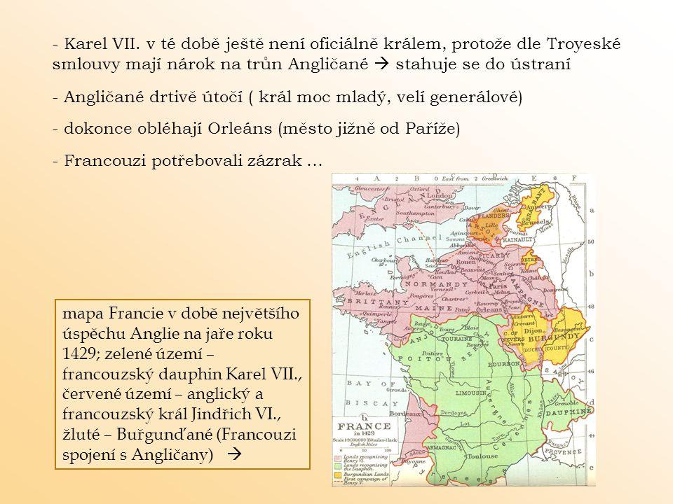 - Karel VII. v té době ještě není oficiálně králem, protože dle Troyeské smlouvy mají nárok na trůn Angličané  stahuje se do ústraní