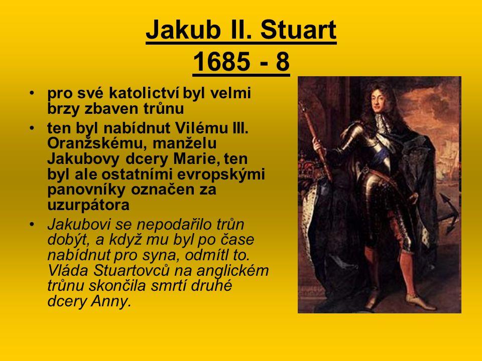 Jakub II. Stuart 1685 - 8 pro své katolictví byl velmi brzy zbaven trůnu.