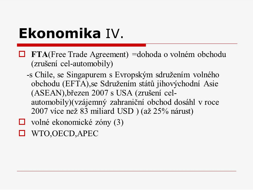 Ekonomika IV. FTA(Free Trade Agreement) =dohoda o volném obchodu (zrušení cel-automobily)