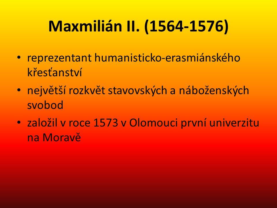 Maxmilián II. (1564-1576) reprezentant humanisticko-erasmiánského křesťanství. největší rozkvět stavovských a náboženských svobod.