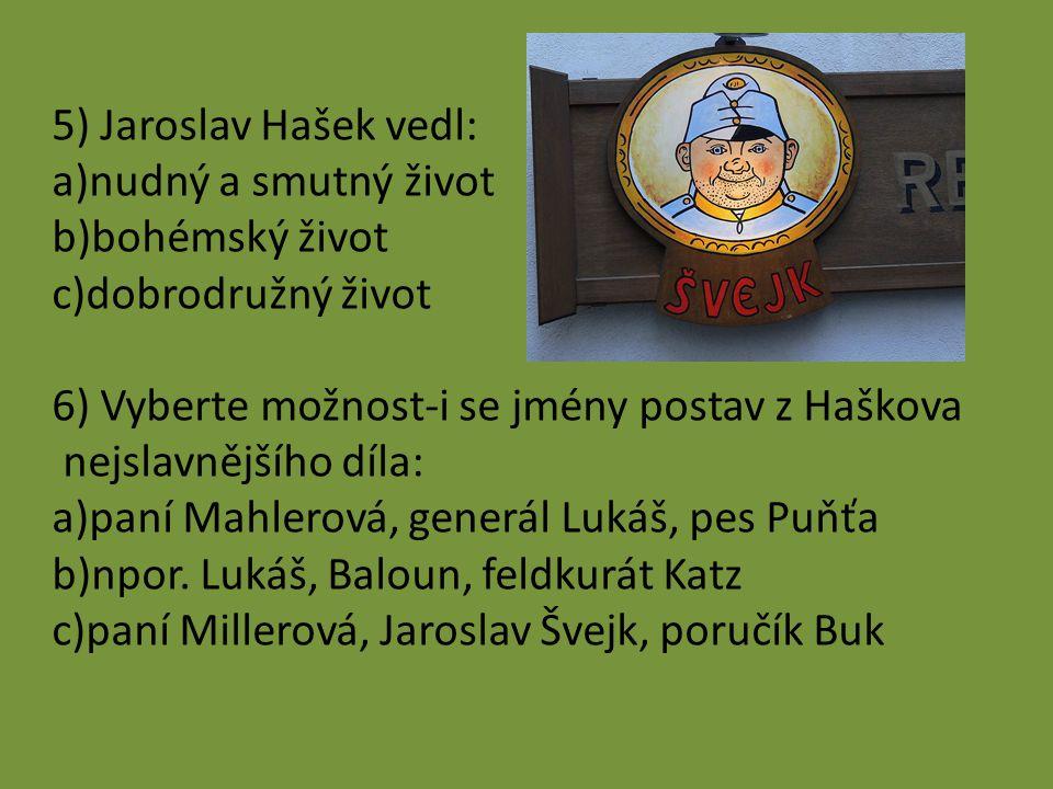 5) Jaroslav Hašek vedl: nudný a smutný život. bohémský život. dobrodružný život. 6) Vyberte možnost-i se jmény postav z Haškova.