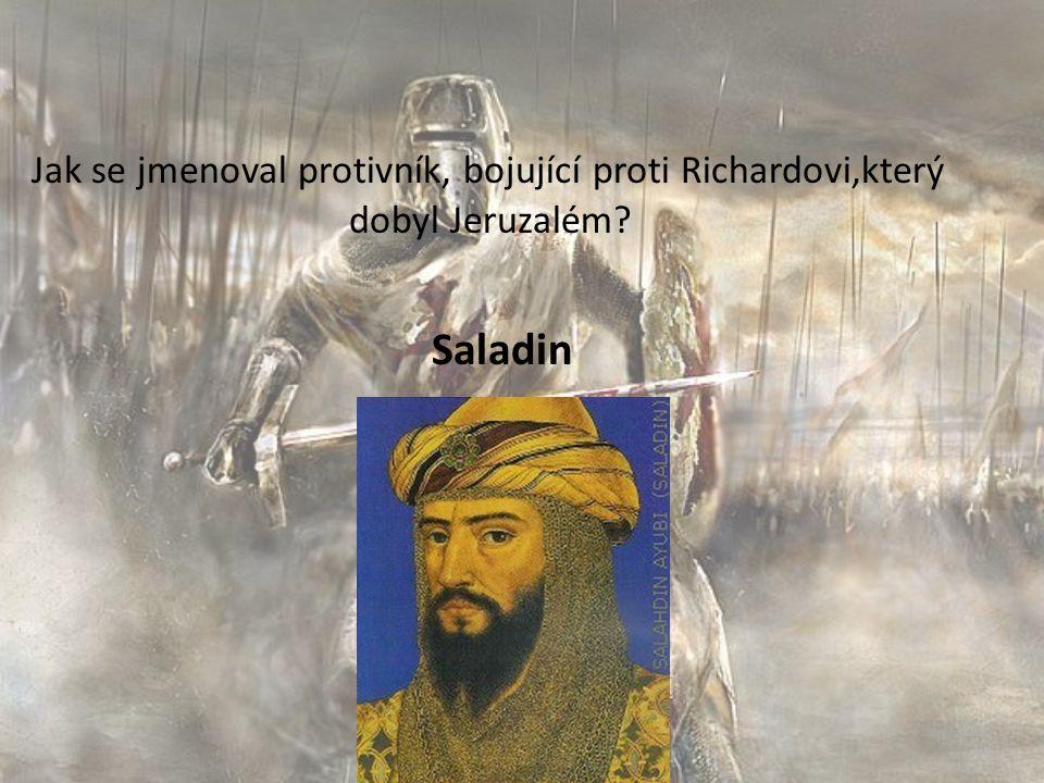 Jak se jmenoval protivník, bojující proti Richardovi,který dobyl Jeruzalém Saladin