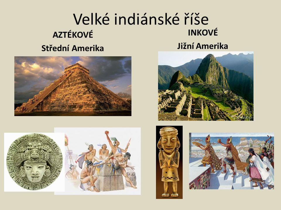 Velké indiánské říše INKOVÉ Jižní Amerika AZTÉKOVÉ Střední Amerika