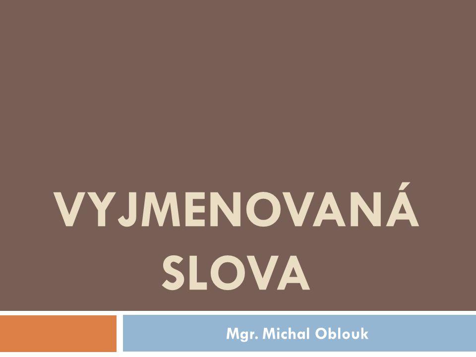 VYJMENOVANÁ SLOVA Mgr. Michal Oblouk