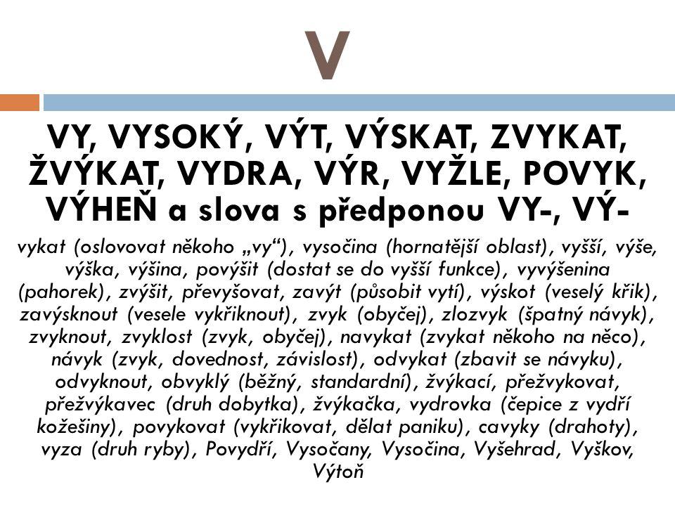 V VY, VYSOKÝ, VÝT, VÝSKAT, ZVYKAT, ŽVÝKAT, VYDRA, VÝR, VYŽLE, POVYK, VÝHEŇ a slova s předponou VY-, VÝ-