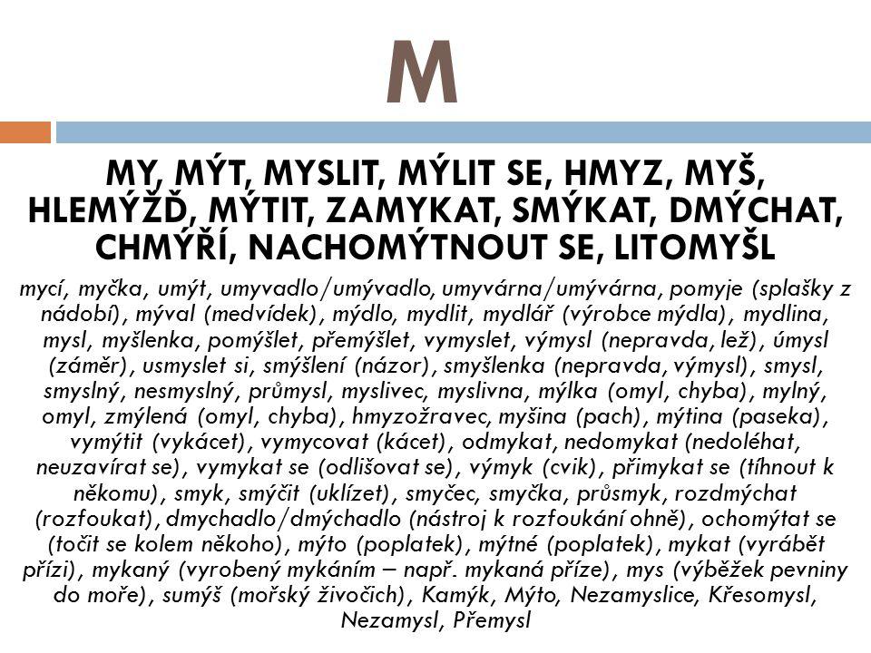 M MY, MÝT, MYSLIT, MÝLIT SE, HMYZ, MYŠ, HLEMÝŽĎ, MÝTIT, ZAMYKAT, SMÝKAT, DMÝCHAT, CHMÝŘÍ, NACHOMÝTNOUT SE, LITOMYŠL.
