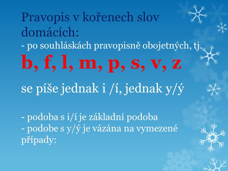 Pravopis v kořenech slov domácích: - po souhláskách pravopisně obojetných, tj.