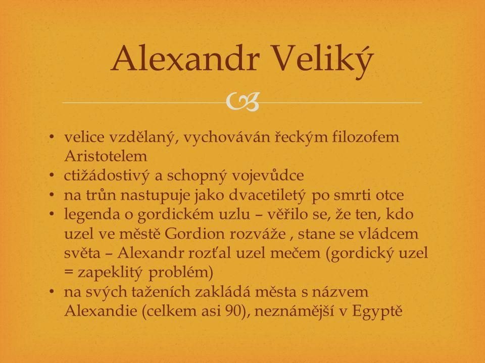Alexandr Veliký velice vzdělaný, vychováván řeckým filozofem Aristotelem. ctižádostivý a schopný vojevůdce.