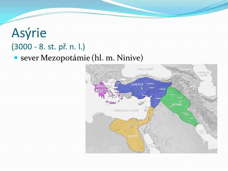 Asýrie (3000 - 8. st. př. n. l.) sever Mezopotámie (hl. m. Ninive)