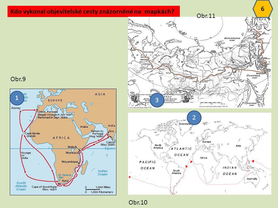6 Kdo vykonal objevitelské cesty znázorněné na mapkách Obr.11 Obr.9 1 3 2 Obr.10