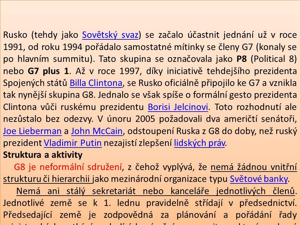 Rusko (tehdy jako Sovětský svaz) se začalo účastnit jednání už v roce 1991, od roku 1994 pořádalo samostatné mítinky se členy G7 (konaly se po hlavním summitu). Tato skupina se označovala jako P8 (Political 8) nebo G7 plus 1. Až v roce 1997, díky iniciativě tehdejšího prezidenta Spojených států Billa Clintona, se Rusko oficiálně připojilo ke G7 a vznikla tak nynější skupina G8. Jednalo se však spíše o formální gesto prezidenta Clintona vůči ruskému prezidentu Borisi Jelcinovi. Toto rozhodnutí ale nezůstalo bez odezvy. V únoru 2005 požadovali dva američtí senátoři, Joe Lieberman a John McCain, odstoupení Ruska z G8 do doby, než ruský prezident Vladimir Putin nezajistí zlepšení lidských práv.