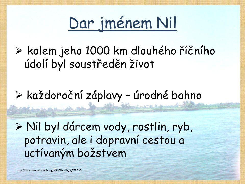 Dar jménem Nil kolem jeho 1000 km dlouhého říčního údolí byl soustředěn život. každoroční záplavy – úrodné bahno.