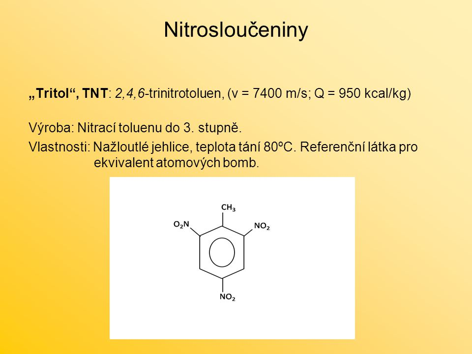 """Nitrosloučeniny """"Tritol , TNT: 2,4,6-trinitrotoluen, (v = 7400 m/s; Q = 950 kcal/kg) Výroba: Nitrací toluenu do 3. stupně."""