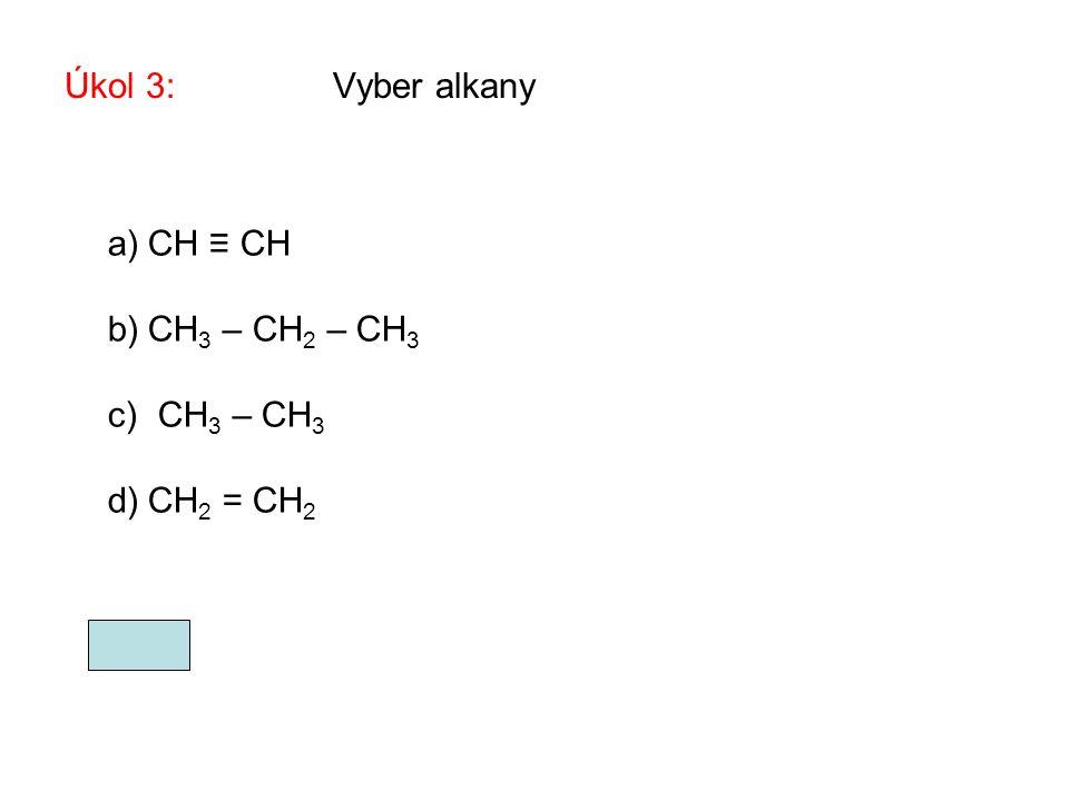 Úkol 3: Vyber alkany CH ≡ CH CH3 – CH2 – CH3 CH3 – CH3 CH2 = CH2 b, c