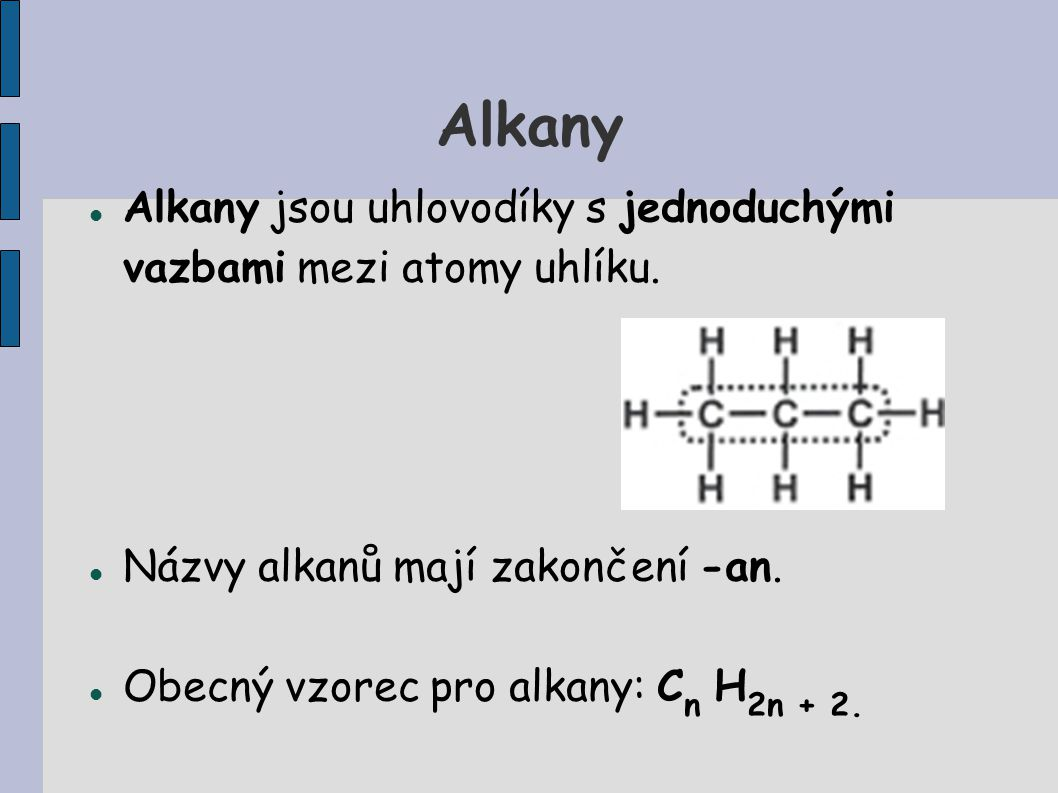 Alkany Alkany jsou uhlovodíky s jednoduchými vazbami mezi atomy uhlíku. Názvy alkanů mají zakončení -an.