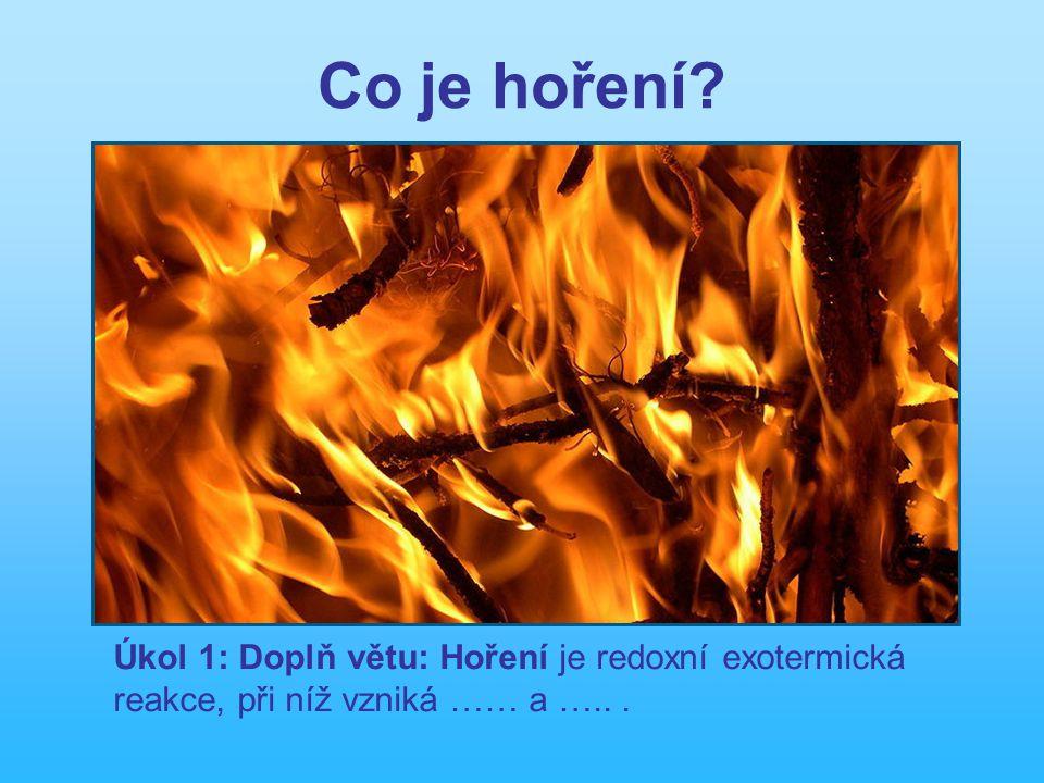 Co je hoření Úkol 1: Doplň větu: Hoření je redoxní exotermická reakce, při níž vzniká …… a ….. .