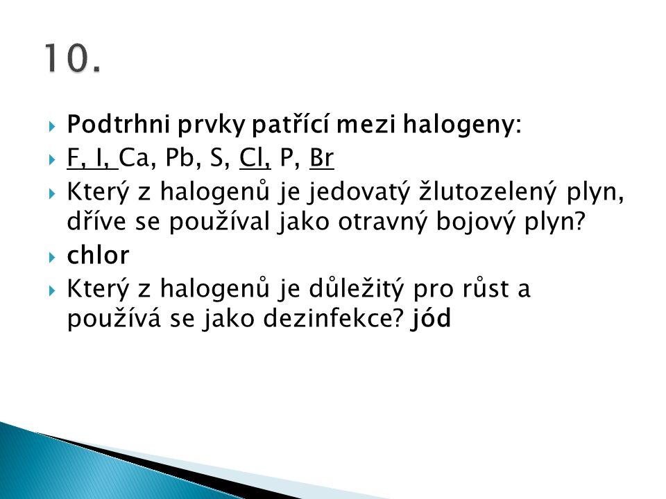 10. Podtrhni prvky patřící mezi halogeny: F, I, Ca, Pb, S, Cl, P, Br
