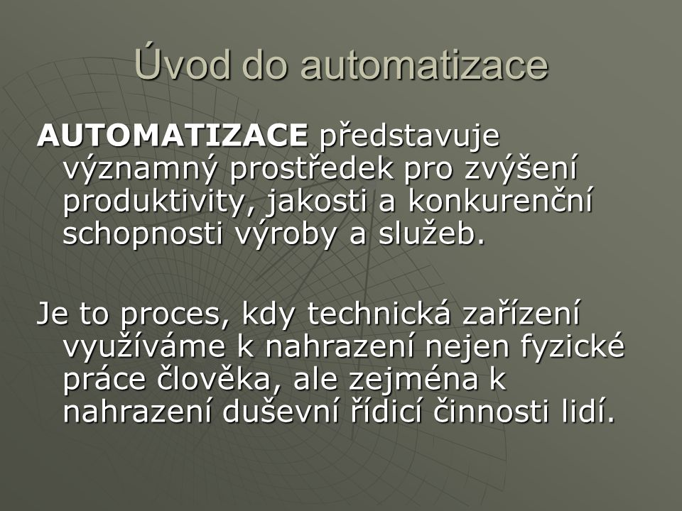 Úvod do automatizace AUTOMATIZACE představuje významný prostředek pro zvýšení produktivity, jakosti a konkurenční schopnosti výroby a služeb.