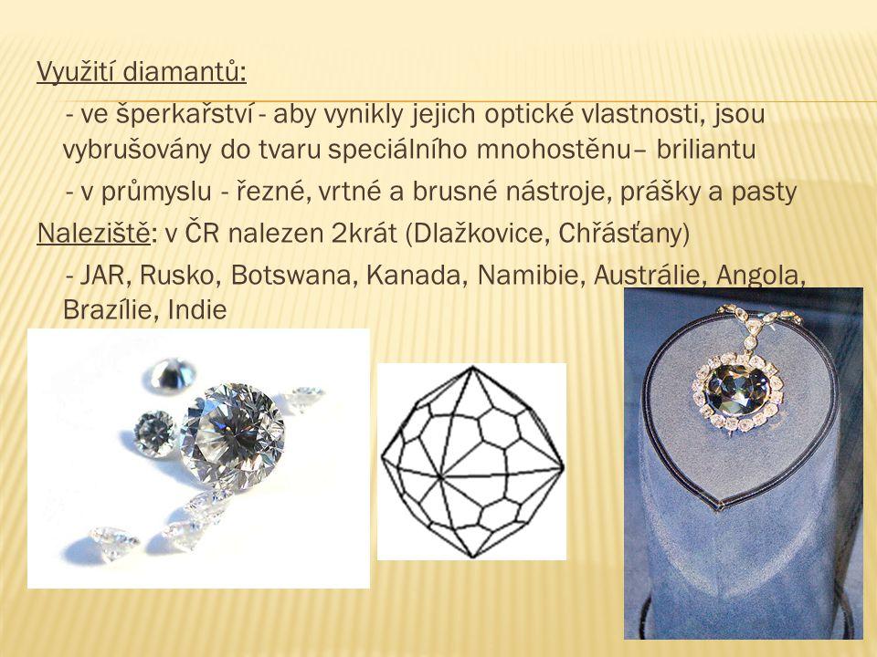 Využití diamantů: - ve šperkařství - aby vynikly jejich optické vlastnosti, jsou vybrušovány do tvaru speciálního mnohostěnu– briliantu - v průmyslu - řezné, vrtné a brusné nástroje, prášky a pasty Naleziště: v ČR nalezen 2krát (Dlažkovice, Chřásťany) - JAR, Rusko, Botswana, Kanada, Namibie, Austrálie, Angola, Brazílie, Indie