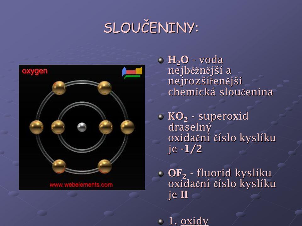 SLOUČENINY: H2O - voda nejběžnější a nejrozšířenější chemická sloučenina. KO2 - superoxid draselný oxidační číslo kyslíku je -1/2.