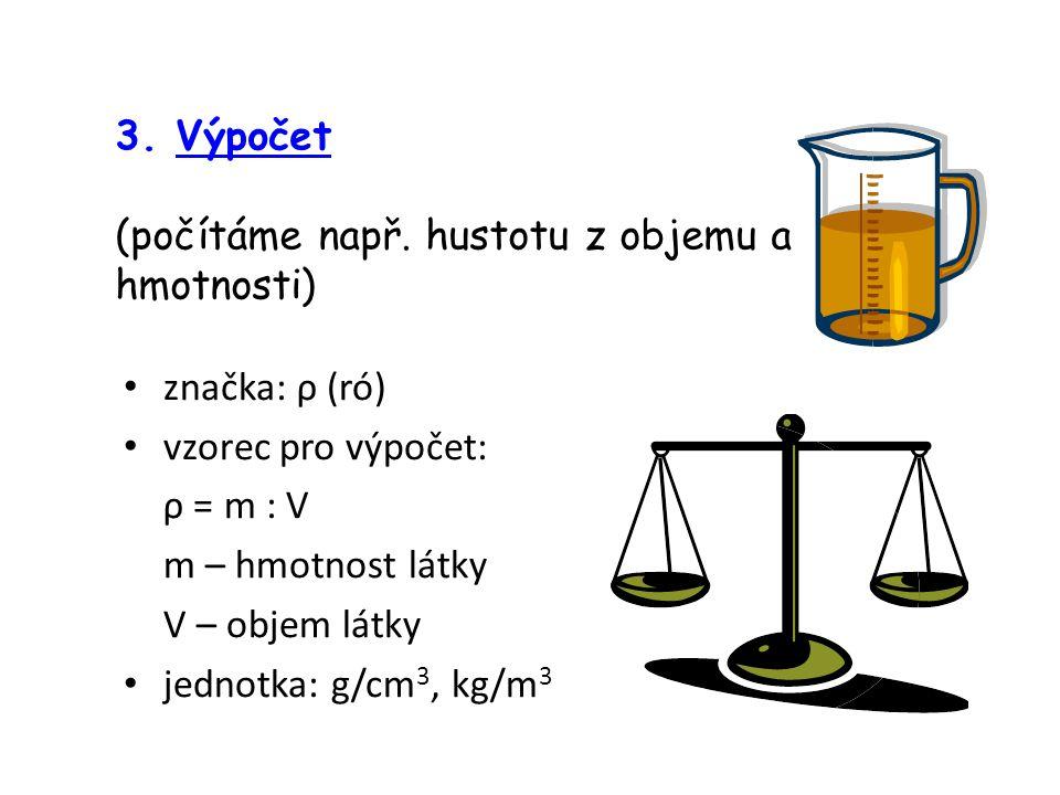 3. Výpočet (počítáme např. hustotu z objemu a hmotnosti) značka: ρ (ró) vzorec pro výpočet: ρ = m : V.