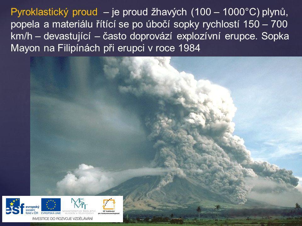 Pyroklastický proud – je proud žhavých (100 – 1000°C) plynů, popela a materiálu řítící se po úbočí sopky rychlostí 150 – 700 km/h – devastující – často doprovází explozívní erupce.