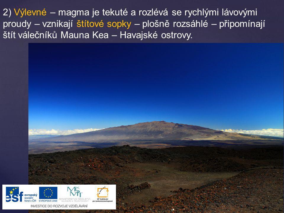 2) Výlevné – magma je tekuté a rozlévá se rychlými lávovými proudy – vznikají štítové sopky – plošně rozsáhlé – připomínají štít válečníků Mauna Kea – Havajské ostrovy.