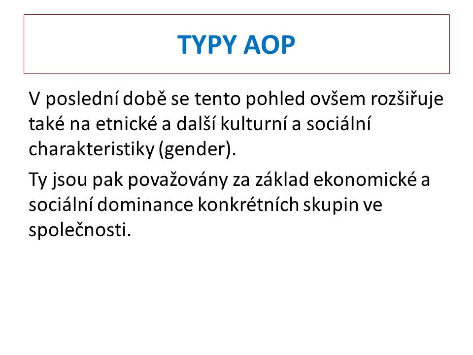 TYPY AOP V poslední době se tento pohled ovšem rozšiřuje také na etnické a další kulturní a sociální charakteristiky (gender).