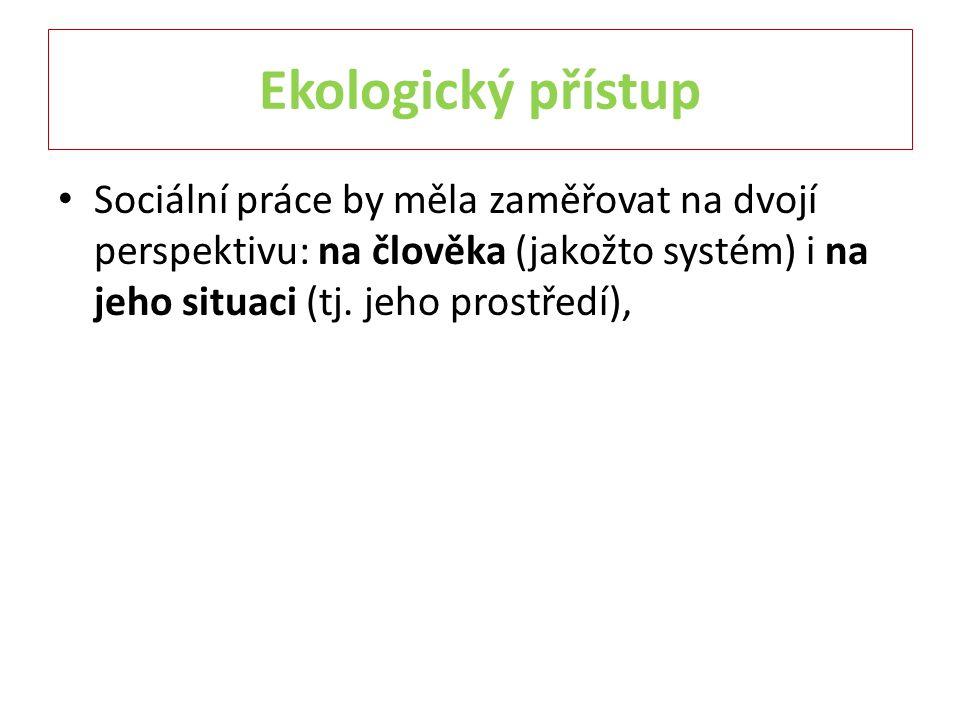 Ekologický přístup Sociální práce by měla zaměřovat na dvojí perspektivu: na člověka (jakožto systém) i na jeho situaci (tj.