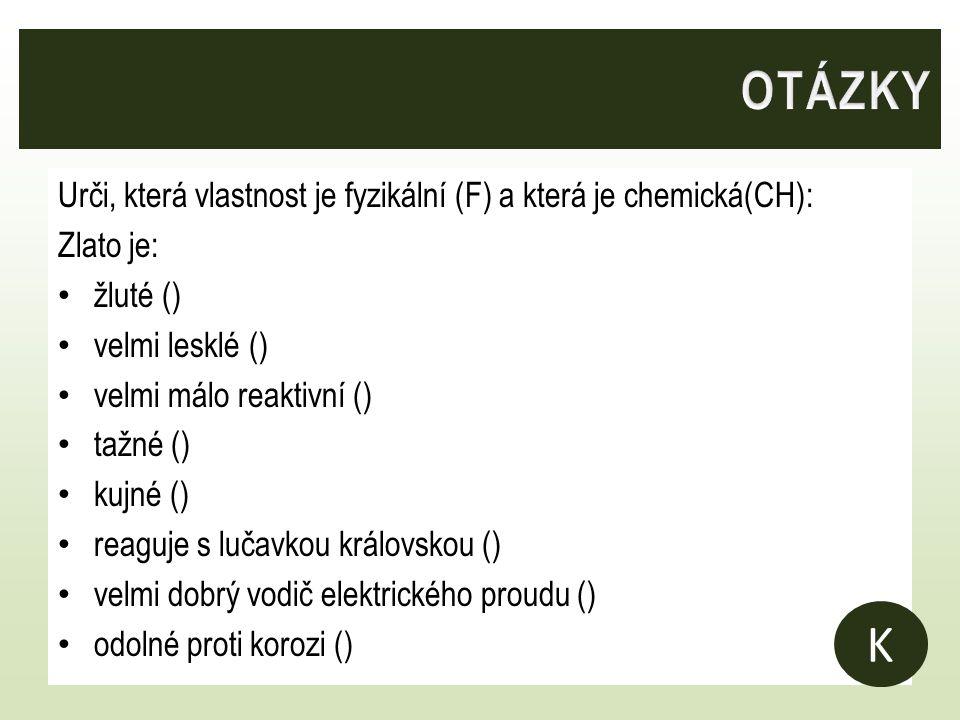 OTÁZKY Urči, která vlastnost je fyzikální (F) a která je chemická(CH): Zlato je: žluté () velmi lesklé ()
