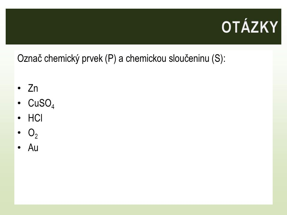 OTÁZKY Označ chemický prvek (P) a chemickou sloučeninu (S): Zn CuSO4