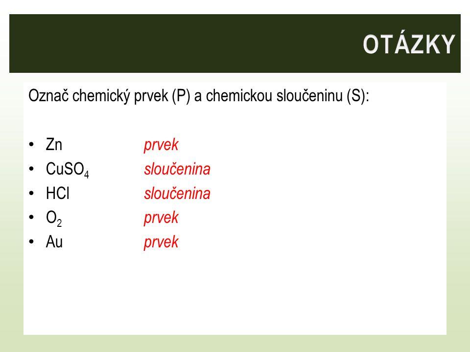 OTÁZKY Označ chemický prvek (P) a chemickou sloučeninu (S): Zn prvek