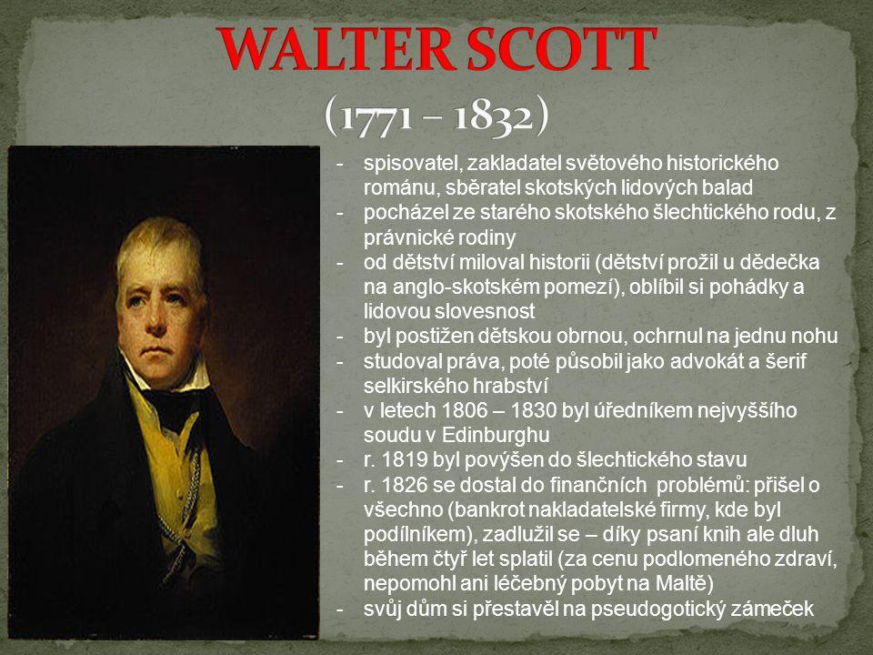 WALTER SCOTT (1771 – 1832) spisovatel, zakladatel světového historického románu, sběratel skotských lidových balad.
