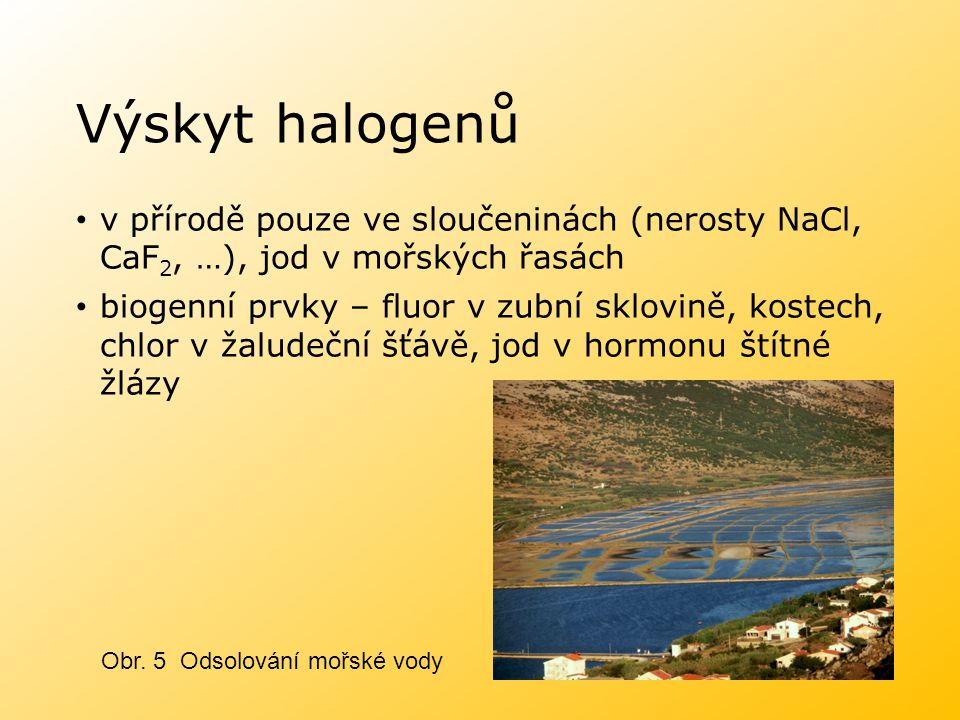 Výskyt halogenů v přírodě pouze ve sloučeninách (nerosty NaCl, CaF2, …), jod v mořských řasách.